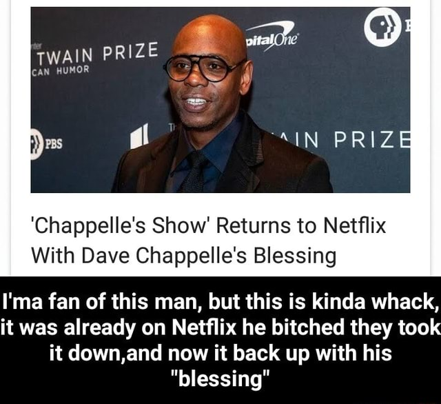 TWAIN PRIZE CAN HUMOR IN PRIZE Chappelle's Show Returns to Netflix With Dave Chappelle's Blessing I'ma fan of this man, but this is kinda whack, it was already on Netflix he bitched they took it down,and now it back up with his blessing  I'ma fan of this man, but this is kinda whack, it was already on Netflix he bitched they took it down,and now it back up with his blessing memes