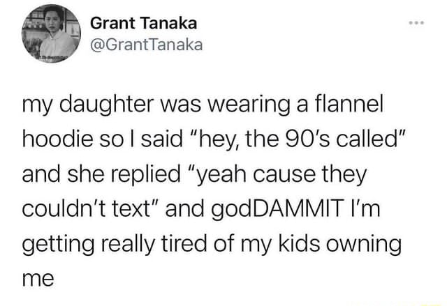 Grant my daughter was wearing a flannel hoodie so I said hey, the 90's called and she replied yeah cause they couldn't text and godDAMMIT I'm getting really tired of my kids owning me meme