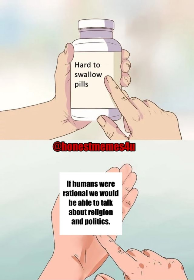 Hard to swallow if humans were rational we would be able to talk about religion and politics. SS meme
