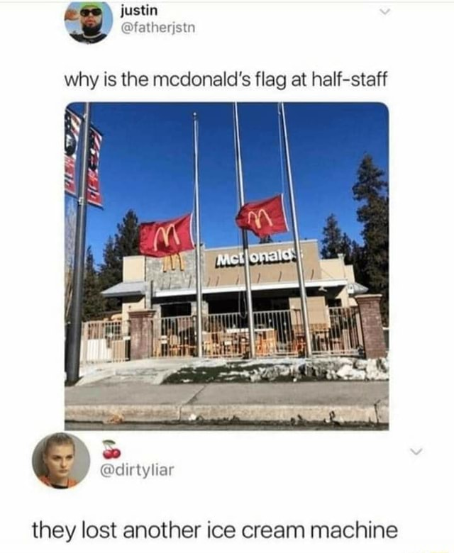 Justin why is the mcdonald's flag at half staff dirtyliar they lost another ice cream machine memes