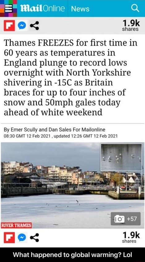 MailOniine News Gi e .k Thames FREEZES for first time in 60 years as temperatures in England plunge to record lows overnight with North Yorkshire shivering in as Britain braces for up to four inches of snow and 50mph gales today ahead of white weekend By Emer Scully and Dan Sales For Mailonline GMT 12 Feb 2021, updated GMT 12 Feb 2021 ie  1,9k What happened to global warming Lol  What happened to global warming Lol memes