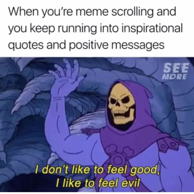 That's me today Yikes  When you're meme scrolling and you keep running into inspirational quotes and positive messages SEE MORE do not like to feel good, like to feel evil