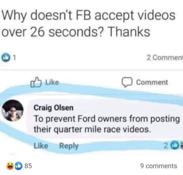 Why doesn't FB accept over 26 seconds Thanks 0 2 Comment Like OO Comment Craig Olsen To prevent Ford owners from posting their quarter mile race . Like Reply 20% 85 9 comments memes