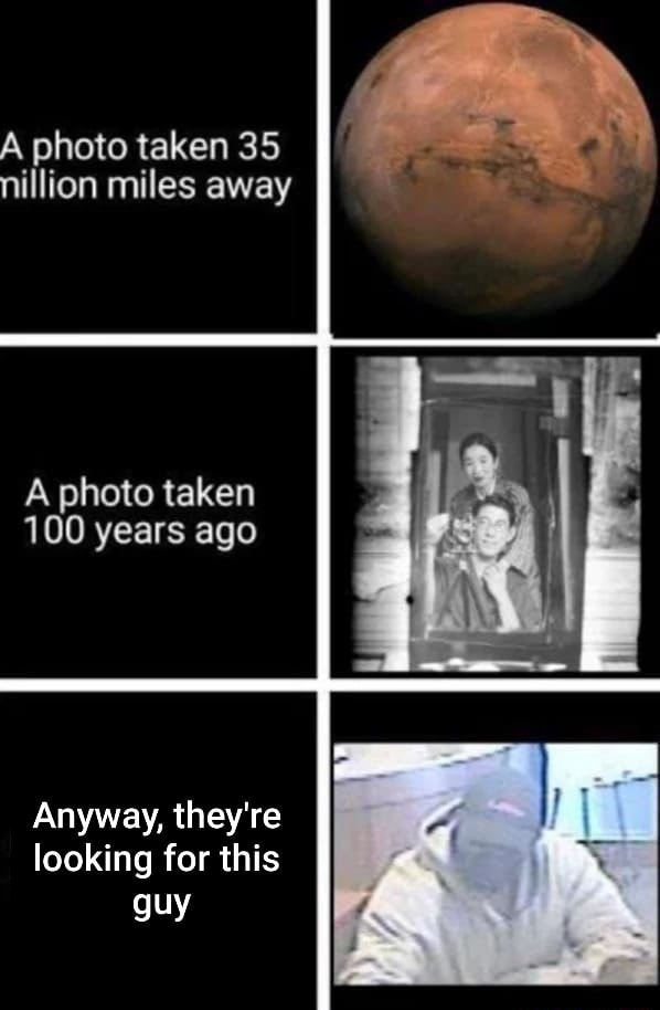 A photo taken 35 nillion miles away A photo taken 100 years ago Anyway, they're looking for this guy memes