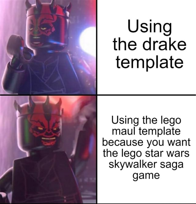 Using the drake template Using the lego maul template because you want the lego star wars skywalker saga game memes