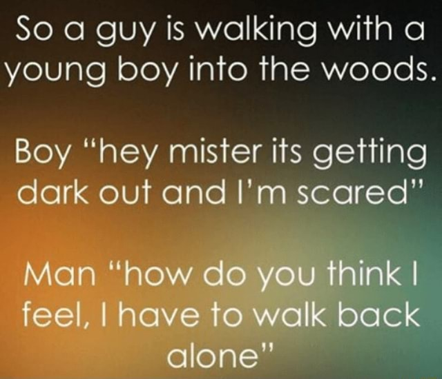 So guy is walking with a young boy into the woods. Boy hey mister its getting dark out and I'm scarea Man how co you think I feel, I have to walk back alone memes