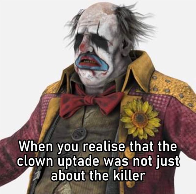 When you realise that the clown uptade was not just about the killer memes