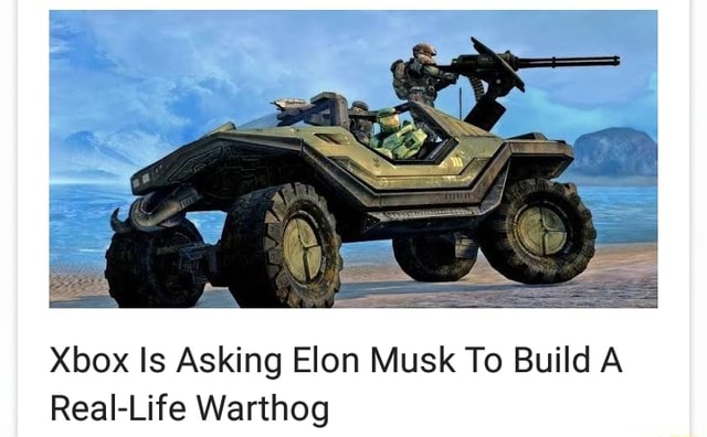 Xbox Is Asking Elon Musk To Build A Real Life Warthog memes