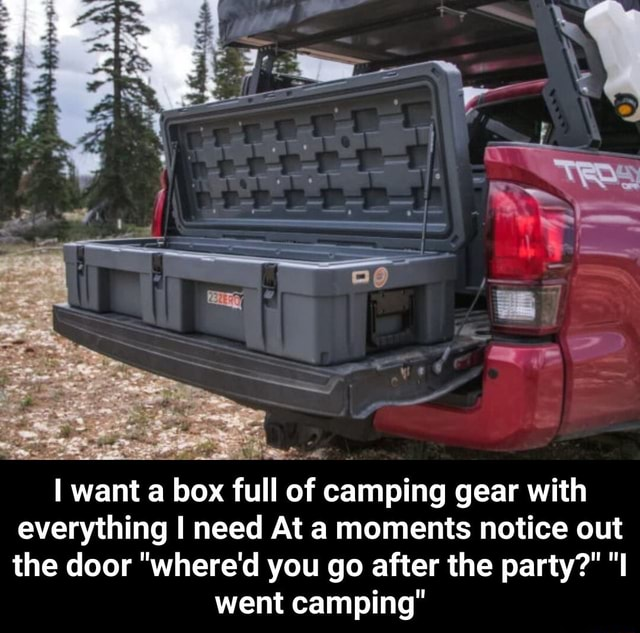 Want a box full of camping gear with everything I need At a moments notice out the door where'd you go after the party  went camping  I want a box full of camping gear with everything I need At a moments notice out the door where'd you go after the party  I went camping meme