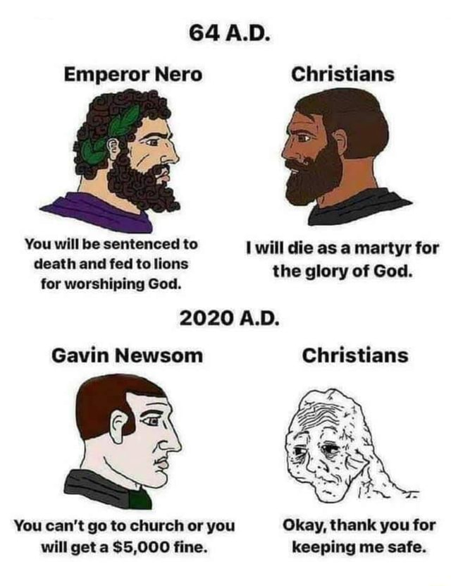 64 A.D. Emperor Nero Christians You will be sentenced to will die as a martyr for death tor and fed to worshiping God. the glory of God. for worshiping God. 2020 A.D. Gavin Newsom Christians You can not go to church or you Okay, thank you for will get a $5,000 fine. keeping me safe memes