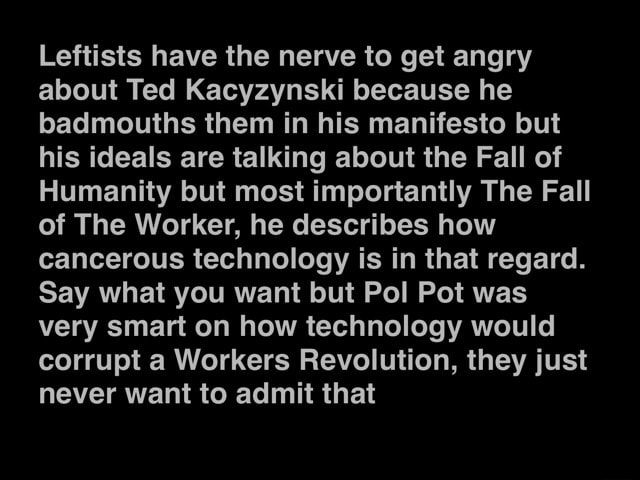 Leftists have the nerve to get angry about Ted Kacyzynski because he badmouths them in his manifesto but his ideals are talking about the Fall of Humanity but most importantly The Fall of The Worker, he describes how cancerous technology is in that regard. Say what you want but Pol Pot was very smart on how technology would corrupt a Workers Revolution, they just never want to admit that memes