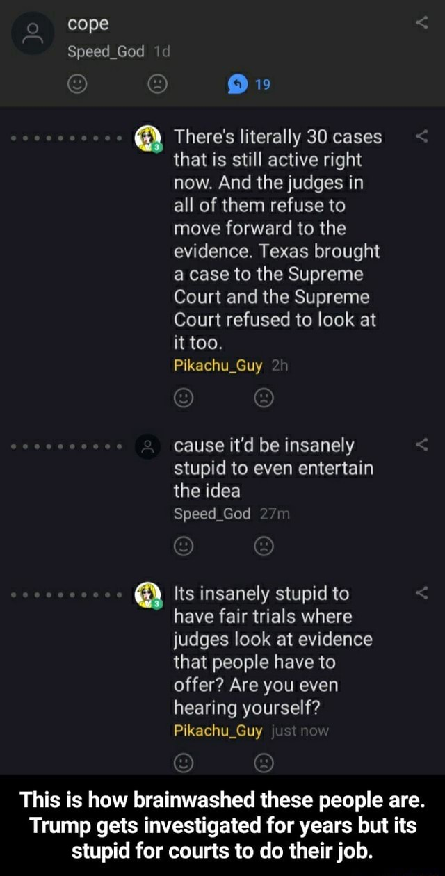 Cope Speed God  There's literally 30 cases that is still active right now. And the judges in all of them refuse to move forward to the evidence. Texas brought a case to the Supreme Court and the Supreme Court refused to look at it too. Pikachu Guy cause it'd be insanely stupid to even entertain the idea Speed God n Its insanely stupid to have fair trials where judges look at evidence that people have to offer Are you even hearing yourself Pikachu Guy This is how brainwashed these people are. Trump gets investigated for years but its stupid for courts to do their job.  This is how brainwashed these people are. Trump gets investigated for years but its stupid for courts to do their job memes