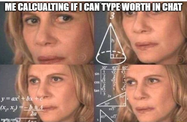 ME CALCUALTING IF CAN TYPE WORTH IN CHAT x, XX memes