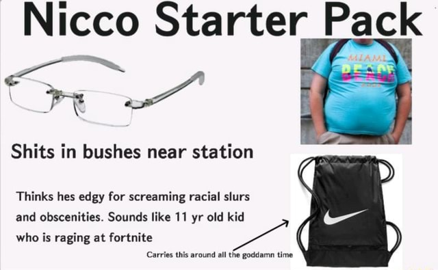 Nicco Starter Pack Shits in bushes near station Thinks hes edgy for screaming racial slurs and obscenities. Sounds like 11 yr old kid who is raging at fortnite Carries this around all the goddamn time memes