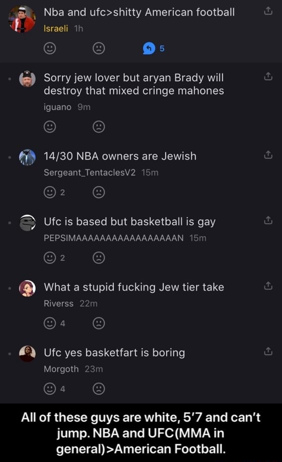Nba and American football Israeli Sorry jew lover but aryan Brady will destroy that mixed cringe mahones Iguana NBA owners are Jewish Sergeant TentaclesV2 Sm Ufc is based but basketball is gay PEPSIMAAAAAAAAAAAAAAAAAN What a stupid fucking Jew tier take Riverss Ufc yes basketfart is boring Morgoth All of these guys are white, 5'7 and can not jump. NBA and in general  American Football.  All of these guys are white, 5'7 and can't jump. NBA and UFC MMA in general American Football memes