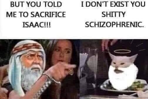 BUT YOU TOLD I DON'T EXIST YOU ME TO SACRIFICE SHITTY ISAAC  SCHIZOPHRENIC memes