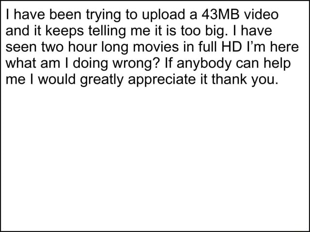 Have been trying to upload a 43MB and it keeps telling me it is too big. I have seen two hour long movies in full HD I'm here what am doing wrong If anybody can help me I would greatly appreciate it thank you memes