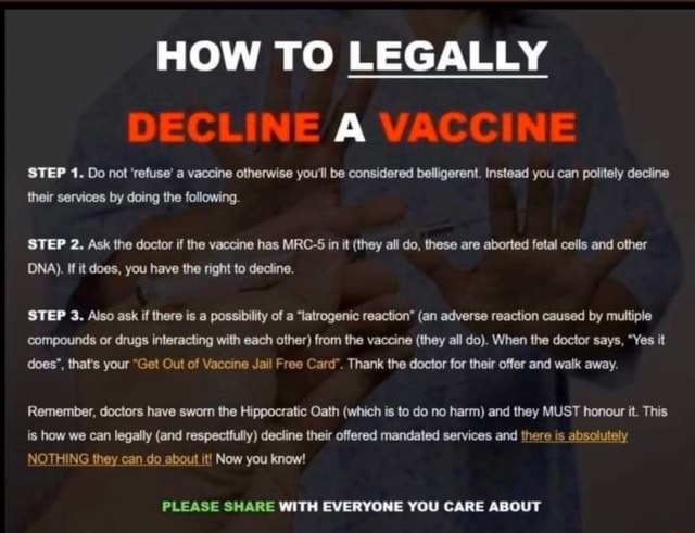 HOW TO LEGALLY DECLINE A VACCINE STEP 1. Do not refuse a vaccine otherwise you'll be considered belligerent. Instead you can politely decline their services by doing the following. STEP 2. Ask the doctor if the vaccine has MRC 5 in it they all do, these are aborted fetal cells and other DNA . If it does, you have the right to decline. STEP 3. Also ask if there is a possibility of a latrogenic reaction  an adverse reaction caused by multiple compounds or drugs interacting with each other from the vaccine they all do . When the doctor says, Yes it does , that's your Get Out of Vaccine Jail Free Card . Thank the doctor for their offer and walk away. Remember, doctors have sworn the Hippocratic Oath which is to do no harm and they MUST honour it. This is how we can legally and respectfully dec