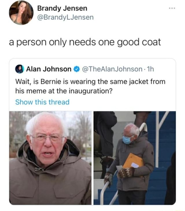 Brandy Jensen Brand, Luensen a person only needs one good coat  Alan Johnson  TheAlanJohnson th Wait, is Bernie is wearing the same jacket from his meme at the inauguration Show this thread