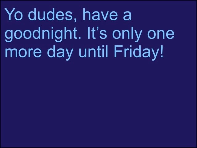 Yo dudes, have a goodnight. It's only one more day until Friday memes