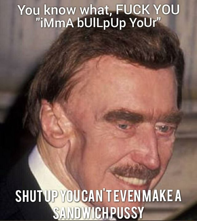You know what, FUCK YOU iMimA bUILpUp YoUr TEVEN MAR SANDWICHPUSSY memes