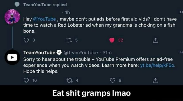 TeamYouTube replied th Hey YouTube, maybe do not put ads before first aid vids I do not have time to watch a Red Lobster ad when my grandma is choking on a fish bone. 32 TeamYouTube  TeamYouTube Sorry to hear about the trouble YouTube Premium offers an ad free experience when you watch . Learn more here yt Hope this helps. ma Eat shit gramps Imao  Eat shit gramps lmao memes