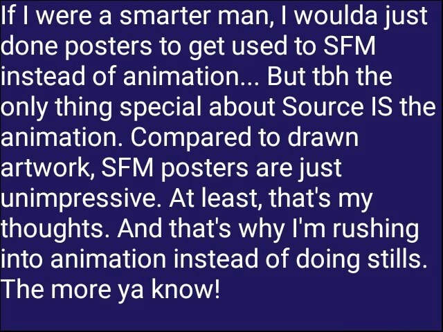 If I were a smarter man, I woulda just done posters to get used to SFM instead of animation But ton the only thing special about Source IS the animation. Compared to drawn artwork, SFM posters are just unimpressive. At least, that's my thoughts. And that's why I'm rushing into animation instead of doing stills. The more ya know meme