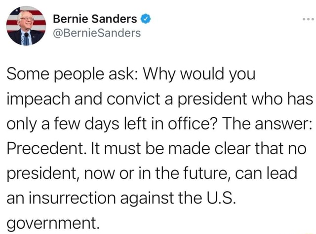 SS Bernie Sanders BernieSanders Some people ask Why would you impeach and convict a president who has only a few days left in office The answer Precedent. It must be made clear that no president, now or in the future, can lead an insurrection against the U.S. government memes