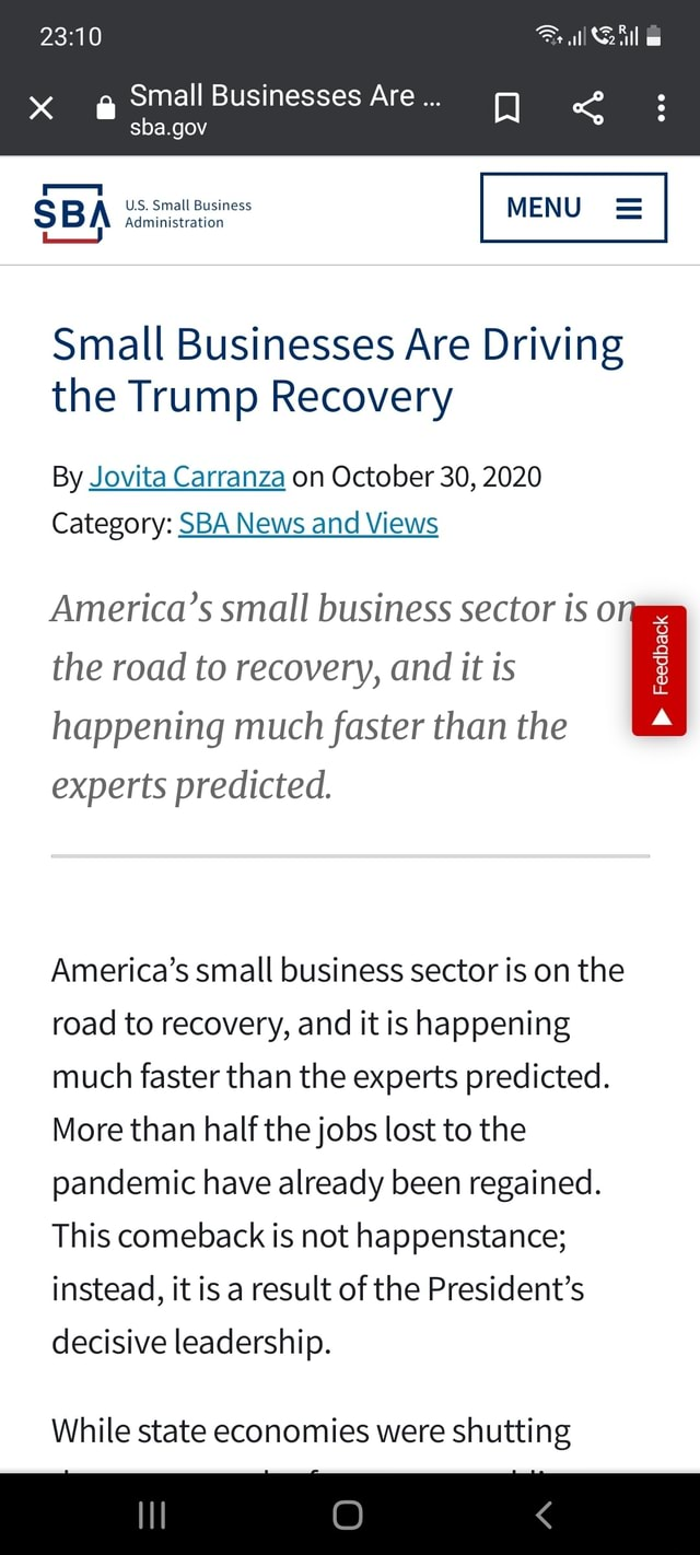 Small Businesses Are sba.gov all US. Small Business MENU Administration Small Businesses Are Driving the Trump Recovery By Jovita Carranza on October 30, 2020 Category SBA SBA News and Views America's small business sector is o the road to recovery, and it is Feedback happening much faster than the experts predicted. America's small business sector is on the road to recovery, and it is happening much faster than the experts predicted. More than half the jobs lost to the pandemic have already been regained. This comeback is not happenstance instead, it is a result of the President's decisive leadership. While state economies were shutting meme