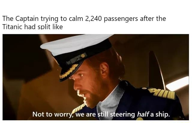 The Captain trying to calm 2.240 passengers after the Titanic had split like Not to worry, we are still steering half a ship memes