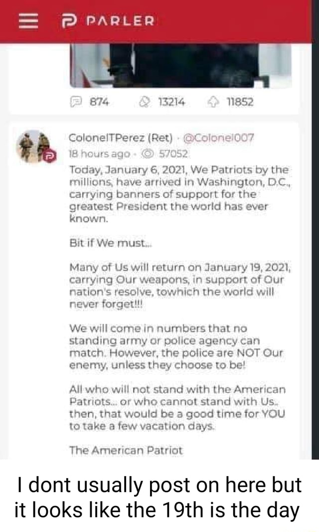 PARLER BTS 214 ColonelTPerez Ret cer 12 hours ace Today, January 6, 2071, We Patriots by the millions, have arrived in Washington, D.c, carrying banners of support for the greatest President the world has ever Known. Bit if We must Many of Us will return on January 19, 2021, carrying Our weapons, in support of Our nation's resolve, towhich the world will never forget We will came in numbers that no standing army or police agency can match However, the police are NOT Qur enemy, unless they choose to. be All will not stand with the American Patriots or who cannot stand with Us then, that would be a good time for YOU to take a few vacation days The American Patriot I dont usually post on here but it looks like the 19th is the day memes