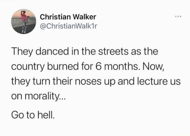 They danced in the streets as the country burned for 6 months. Now, they turn their noses up and lecture us on morality Go to hell meme