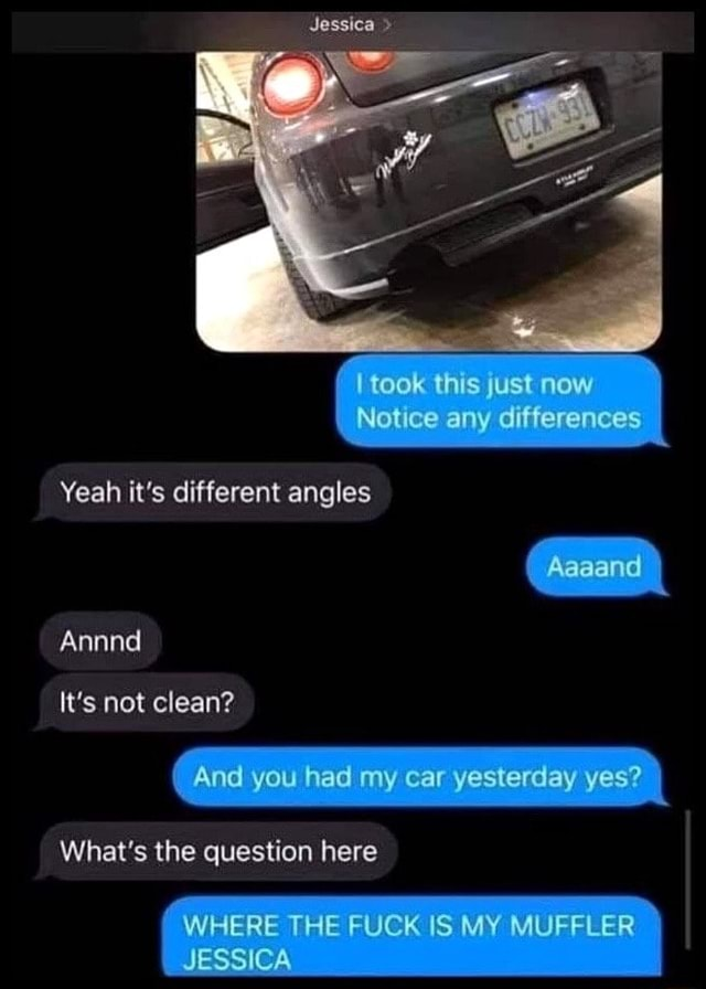 I took this Just now Notice any differences Yeah it's different angles Aaaand Aannd It's not clean And you had my car yesterday yes What's the question here WHERE THE FUCK IS MY MUFFLER JESSICA memes
