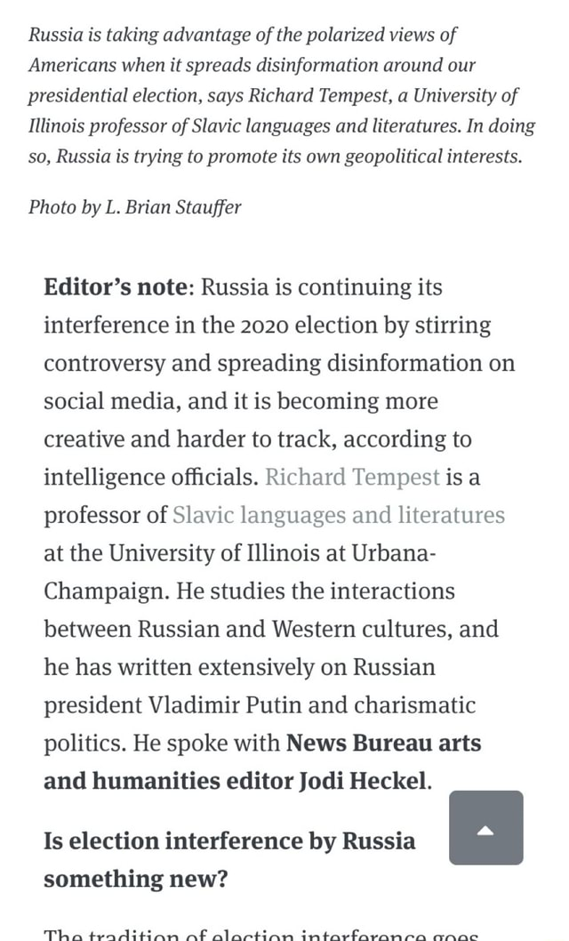 Russia is taking advantage of the polarized views of Americans when it spreads disinformation around our presidential election, says Richard Tempest, a University of Illinois professor of Slavic languages and literatures. In doing so, Russia is trying to promote its own geopolitical interests. Photo by L. Brian Stauffer Editor's note Russia is continuing its interference in the 2020 election by stirring controversy and spreading disinformation on social media, and it is becoming more creative and harder to track, according to intelligence officials. Richard Tempest is a professor of Slavic languages and literatures at the University of Illinois at Urbana Champaign. He studies the interactions between Russian and Western cultures, and he has written extensively on Russian president Vladimir