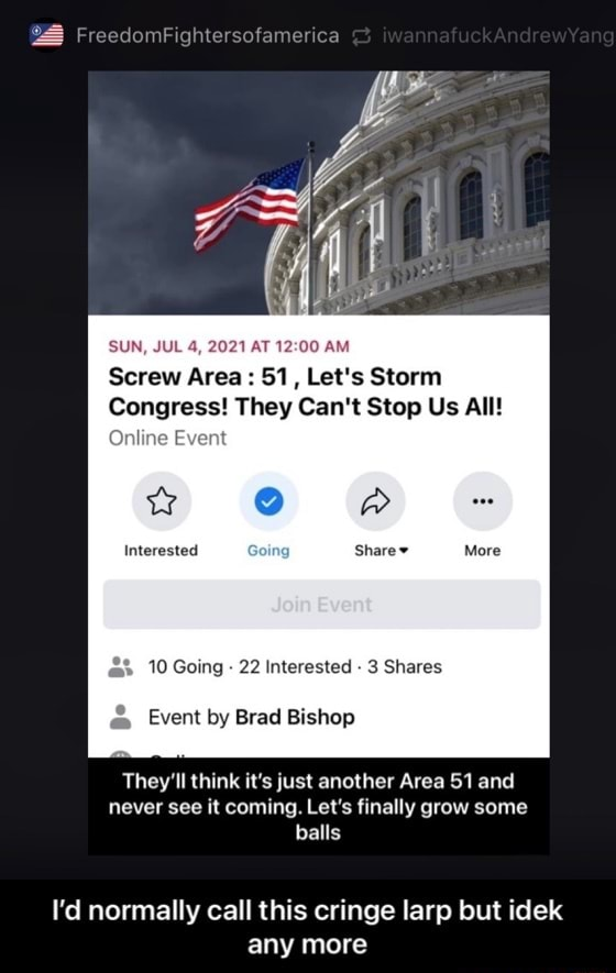 EdomFightersofamerica SUN, JUL 4, 2021 AT AM Screw Area 51, Let's Storm Congress They Can't Stop Us All Online Event PA Interested More ER 10 Going 22 Interested 3 Shares Event by Brad Bishop They'll think it's just another Area 51 and never see it coming. Let's finally grow some balls I'd normally call this cringe larp but idek any more I'd normally call this cringe larp but idek any more memes