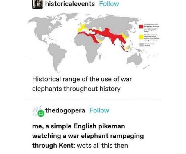 Historicalevents Follow Historical range of the use of war elephants throughout history Follow me, a simple English pikeman watching a war elephant rampaging through Kent wots all this then memes