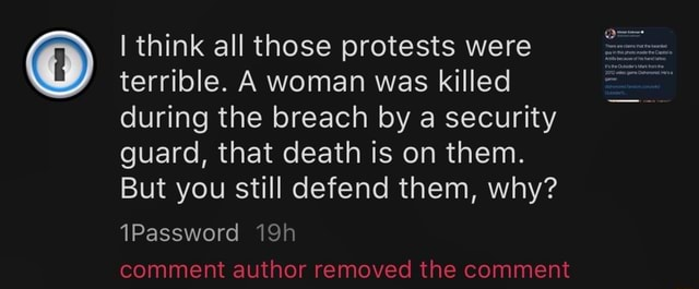 I think all those protests were terrible. A woman was killed during the breach by a security guard, that death is on them. But you still defend them, why 1Password comment author removed the comment memes