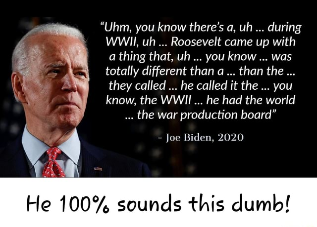 Uhm, you know there's a, uh during WWII, uh Roosevelt came up with a thing that, uh you know was totally different than a than the they called he called it the you know, the WWII he had the world the war production board Joe Biden, 2020 He 100% sounds this dumb memes