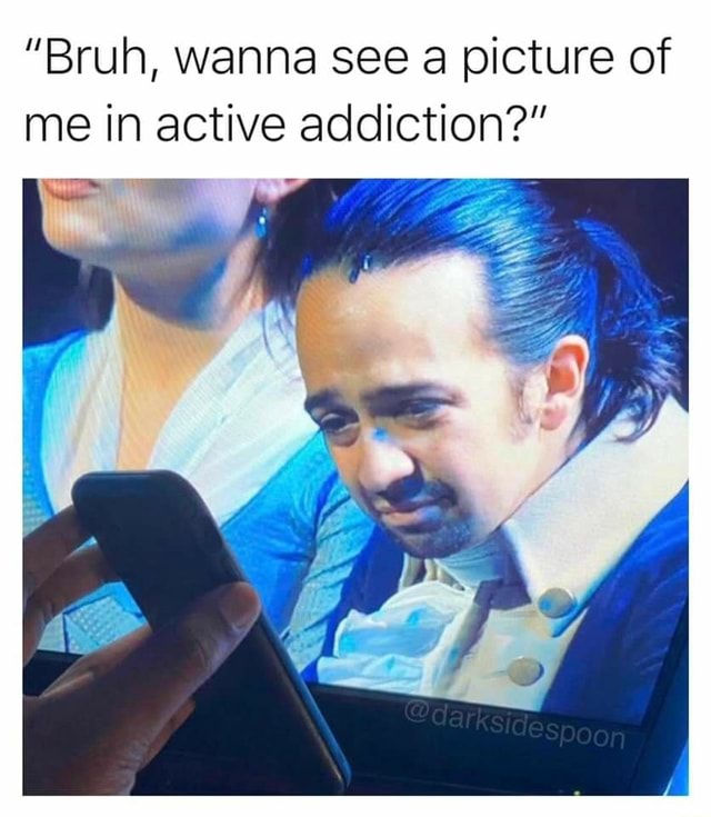 Bruh, wanna see a picture of me in active addiction GE memes