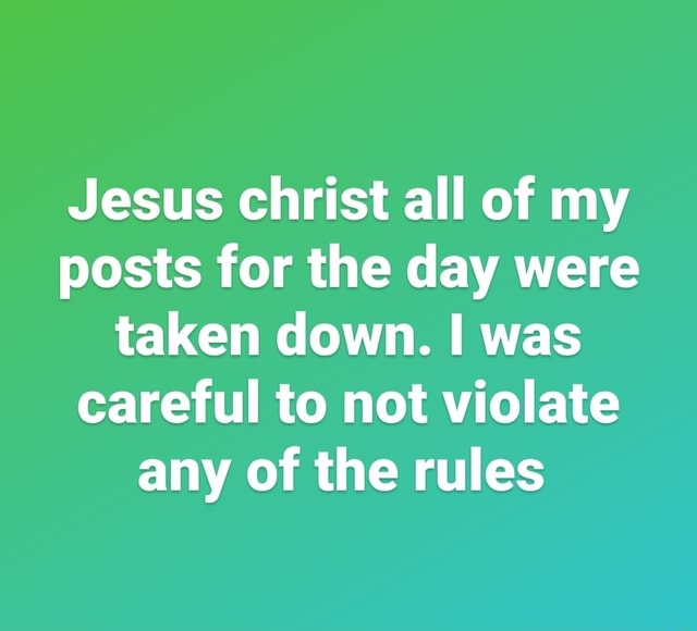 Jesus christ all of my posts for the day were taken down. was careful to not violate any of the rules memes