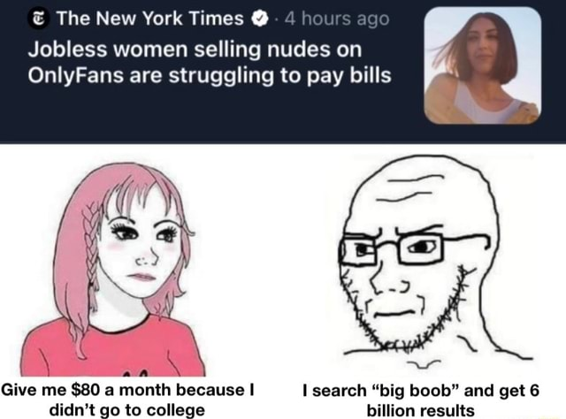 The New York Times hours ago Jobless women selling nudes on OnlyFans are struggling to pay bills Give me $80 a month because I search big boob and get 6 didn't go to college billion results memes