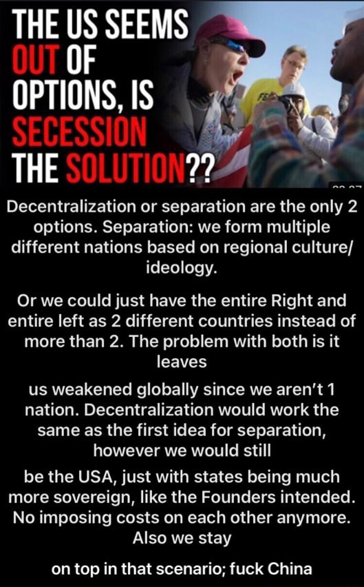 THE US SEEMS OF OPTIONS, IS SECESSION THE SOLUTIONZZ Decentralization or separation are the only 2 options. Separation we form multiple different nations based on regional culture ideology. Or we could just have the entire Right and entire left as 2 different countries instead of more than 2. The problem with both is it leaves us weakened globally since we aren't 1 nation. Decentralization would work the same as the first idea for separation, however we would still be the USA, just with states being much more sovereign, like the Founders intended. No imposing costs on each other anymore. Also we stay on top in that scenario fuck China on top in that scenario fuck China memes
