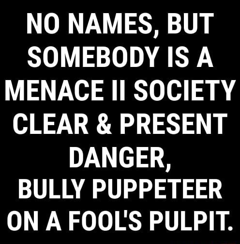 NO NAMES, BUT SOMEBODY IS A MENACE II SOCIETY CLEAR and PRESENT DANGER, BULLY PUPPETEER ON A FOOLS PULPIT memes