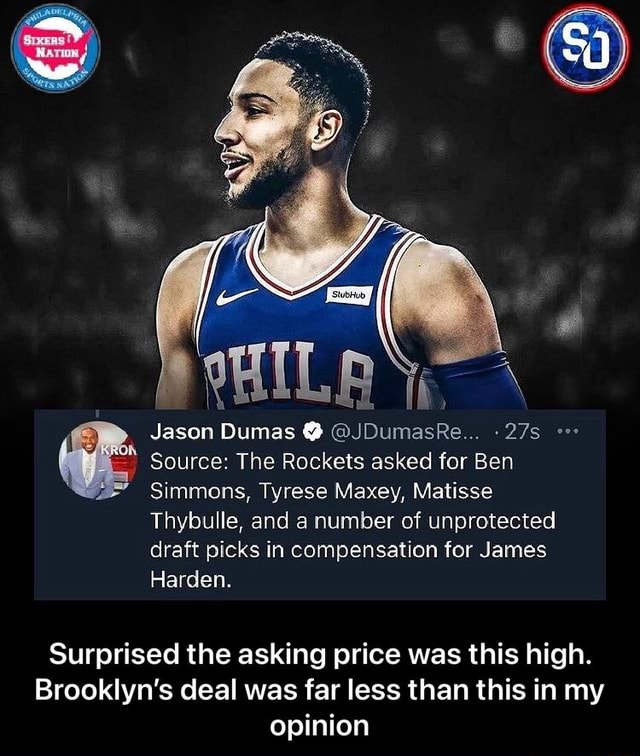 Jason Dumas JDumasRe Source The Rockets asked for Ben Simmons, Tyrese Maxey, Matisse Thybulle, and a number of unprotected draft picks in compensation for James Harden. Surprised the asking price was this high. Brooklyn's deal was far less than this in my opinion Surprised the asking price was this high. Brooklyn's deal was far less than this in my opinion memes