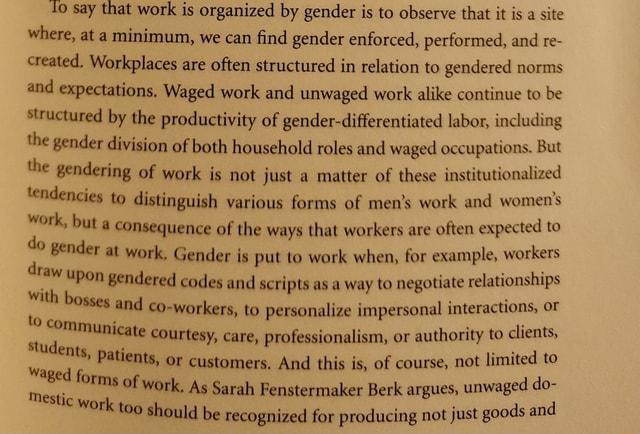 Say that work is organized by gender is to observe that it is a site where, at a minimum, we can find gender enforced, performed, and re created. Workplaces are often structured in relation to gendered norms and expectations. Waged work and unwaged work alike continue to be Structured by the productivity of gender differentiated labor, including the gender division of both household roles and waged occupations. But the gendering of work is not just a matter of these institutionalized tendencies to distinguish various forms of men's work and women's work, but a consequence of the ways that workers are often expected to do gender at work. Gender is put to work when, for example, workers draw upon gendered codes and scripts as a way to negotiate relationships with bosses and workers, to perso