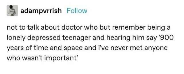 Not to talk about doctor who but remember being a lonely depressed teenager and hearing him say 900 years of time and space and i've never met anyone who wasn't important memes