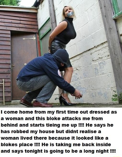 Come home from my first time out dressed as woman and this bloke attacks me from behind and starts tieing me up He says he has robbed my house but didnt realise a woman lived there because it looked like a blokes place He is taking me back inside and says tonight is going to be a long night meme