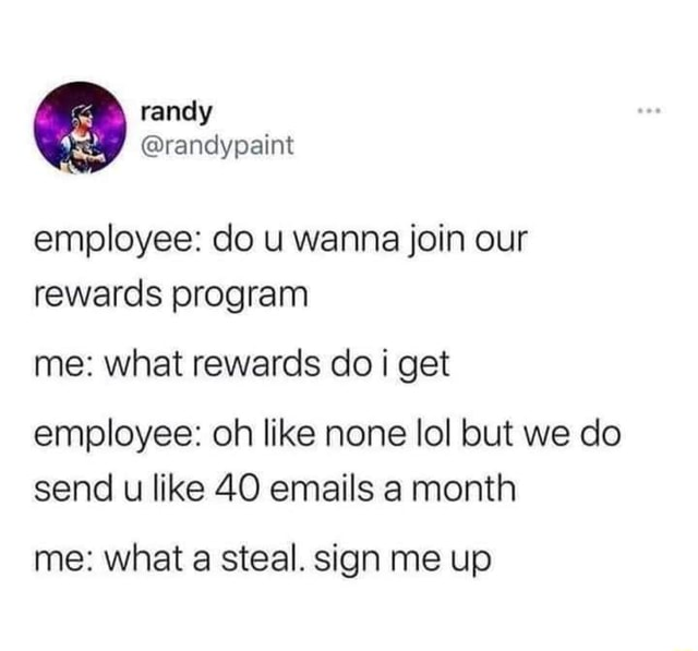 Employee do u wanna join our rewards program me what rewards do get employee oh like none lol but we do send u like 40 emails a month me what a steal. sign me up meme