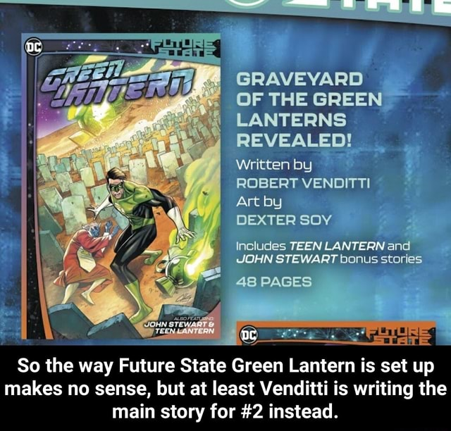 GRAVEYARD OF THE GREEN LANTERNS REVEALED Written by ROBERT VENDITTI Art by DEXTER SOY Includes TEEN LANTERN and JOHN STEWART bonus stories 48 PAGES So the way Future State Green Lantern is set up makes no sense, but at least Venditti is writing the main story for 2 instead.  So the way Future State Green Lantern is set up makes no sense, but at least Venditti is writing the main story for 2 instead memes