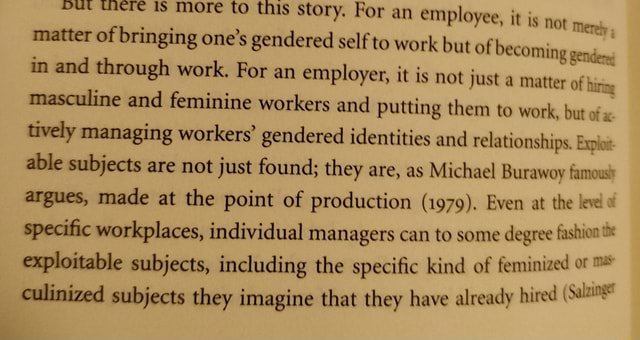 Here IS more to this story. For an employee, it is not Merely matter of bringing one's gendered self to work but of becoming gendens in and through work. For an employer, it is not just a matter of hiring masculine and feminine workers and putting them to work, but of tively managing workers gendered identities and relationships. Exploit able subjects are not just found they are, as Michael Burawoy famous} argues, made at the point of production 1979 . Even at the leve specific workplaces, individual managers can to some degree fashion exploitable subjects, including the specific kind of feminized culinized subjects they imagine that they have already hired meme